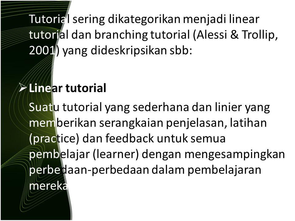 Tutorial sering dikategorikan menjadi linear tutorial dan branching tutorial (Alessi & Trollip, 2001) yang dideskripsikan sbb: