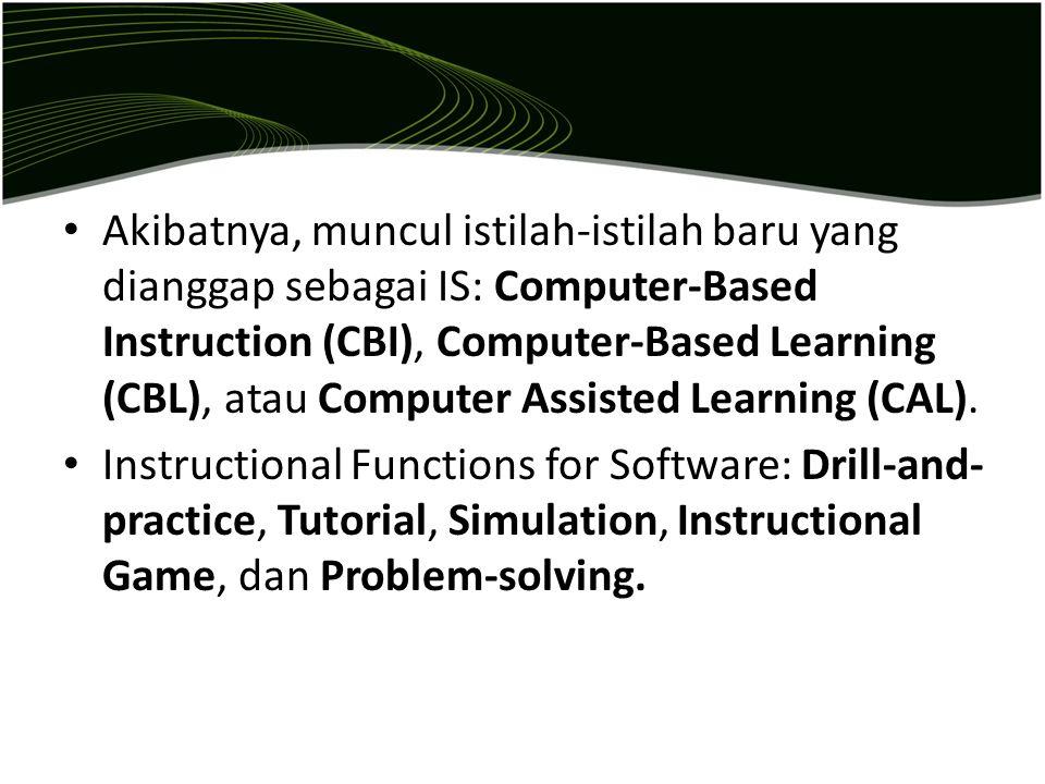 Akibatnya, muncul istilah-istilah baru yang dianggap sebagai IS: Computer-Based Instruction (CBI), Computer-Based Learning (CBL), atau Computer Assisted Learning (CAL).