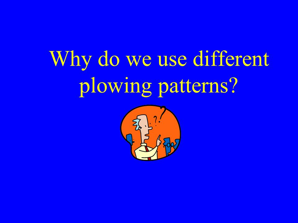Why do we use different plowing patterns