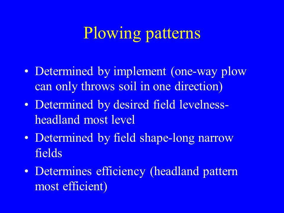Plowing patterns Determined by implement (one-way plow can only throws soil in one direction)