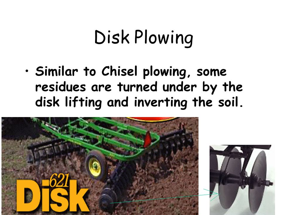 Disk Plowing Similar to Chisel plowing, some residues are turned under by the disk lifting and inverting the soil.