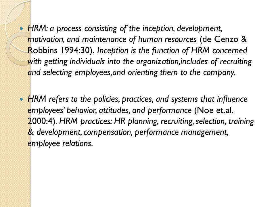 HRM: a process consisting of the inception, development, motivation, and maintenance of human resources (de Cenzo & Robbins 1994:30). Inception is the function of HRM concerned with getting individuals into the organization,includes of recruiting and selecting employees,and orienting them to the company.
