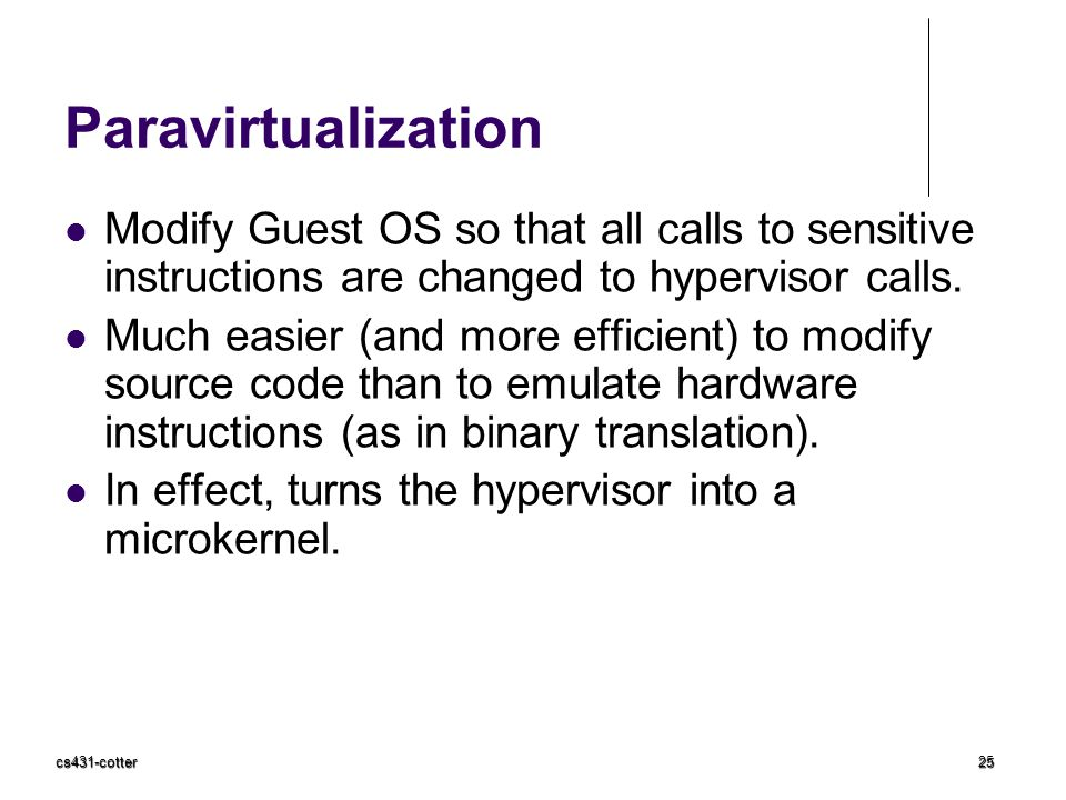 Paravirtualization Modify Guest OS so that all calls to sensitive instructions are changed to hypervisor calls.
