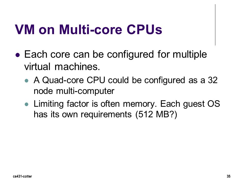 VM on Multi-core CPUs Each core can be configured for multiple virtual machines. A Quad-core CPU could be configured as a 32 node multi-computer.
