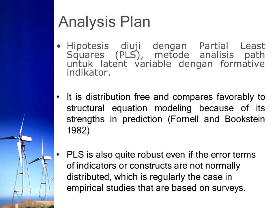 Analysis Plan Hipotesis diuji dengan Partial Least Squares (PLS), metode analisis path untuk latent variable dengan formative indikator.