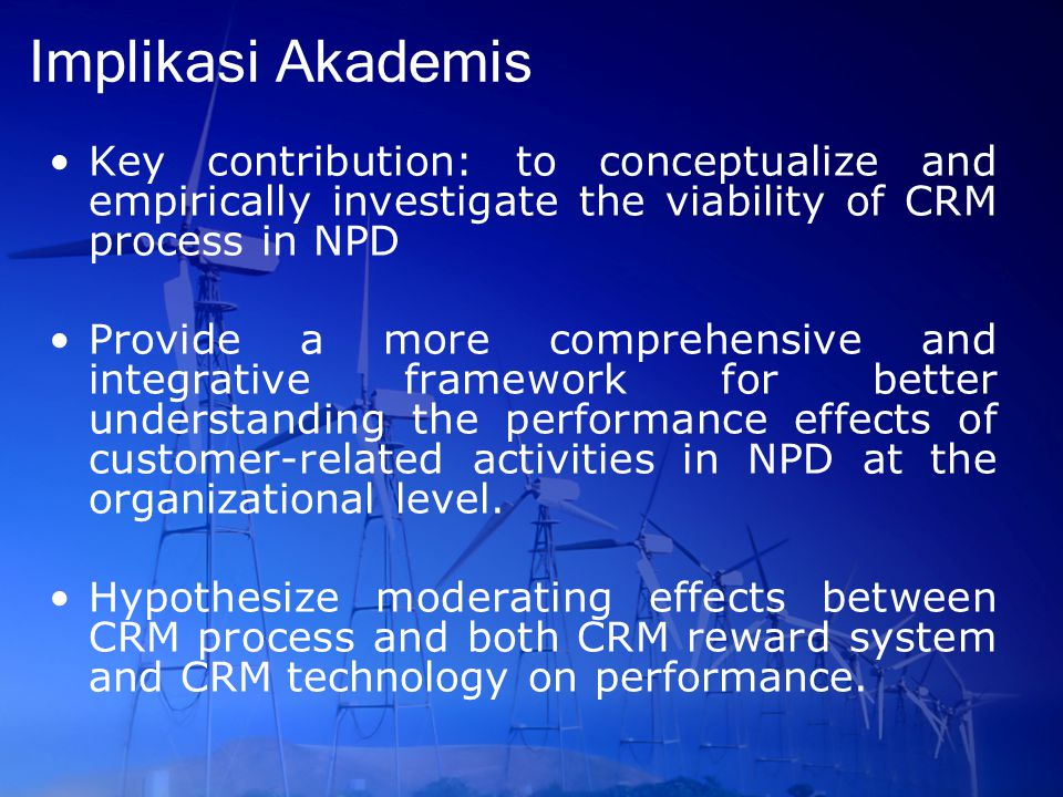 Implikasi Akademis Key contribution: to conceptualize and empirically investigate the viability of CRM process in NPD.