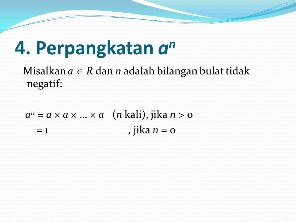 4. Perpangkatan an Misalkan a  R dan n adalah bilangan bulat tidak negatif: an = a × a × … × a (n kali), jika n > 0.