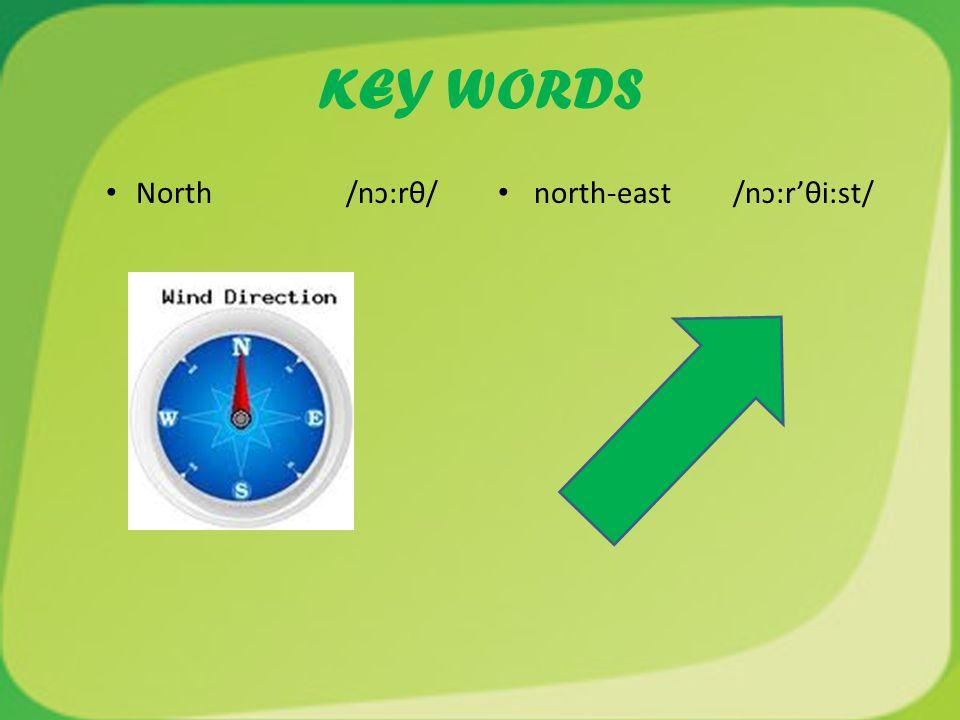 KEY WORDS North /nɔ:rθ/ north-east /nɔ:r'θi:st/