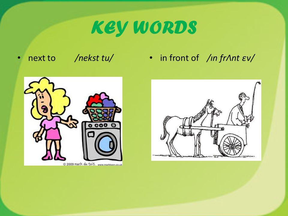 KEY WORDS next to /nekst tu/ in front of /ın frΛnt εv/