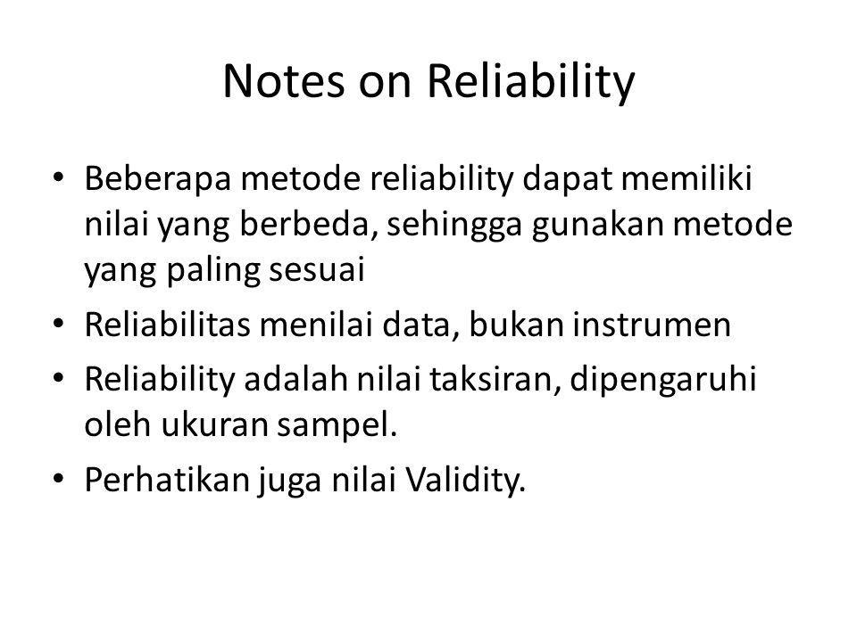 Notes on Reliability Beberapa metode reliability dapat memiliki nilai yang berbeda, sehingga gunakan metode yang paling sesuai.