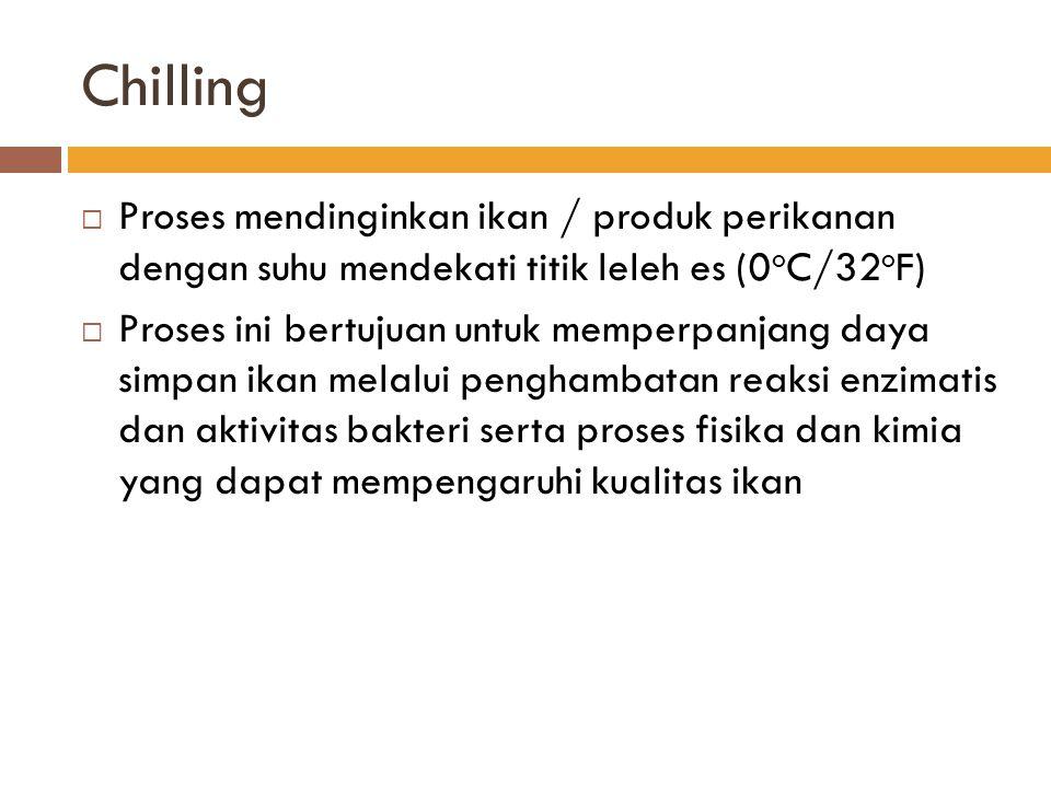Chilling Proses mendinginkan ikan / produk perikanan dengan suhu mendekati titik leleh es (0oC/32oF)