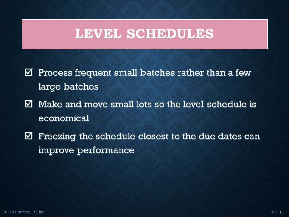 Level Schedules Process frequent small batches rather than a few large batches. Make and move small lots so the level schedule is economical.