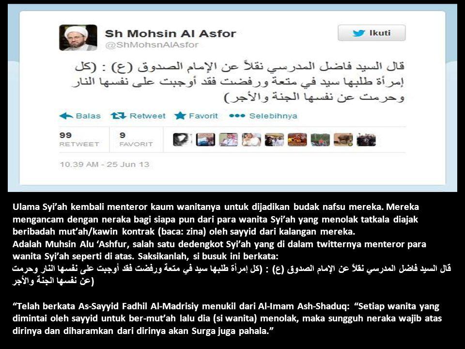 Ulama Syi'ah kembali menteror kaum wanitanya untuk dijadikan budak nafsu mereka. Mereka mengancam dengan neraka bagi siapa pun dari para wanita Syi'ah yang menolak tatkala diajak beribadah mut'ah/kawin kontrak (baca: zina) oleh sayyid dari kalangan mereka. Adalah Muhsin Alu 'Ashfur, salah satu dedengkot Syi'ah yang di dalam twitternya menteror para wanita Syi'ah seperti di atas. Saksikanlah, si busuk ini berkata: