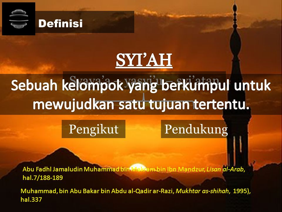 Definisi SYI'AH. Syaya'a – yasyi'u – syi'atan. Sebuah kelompok yang berkumpul untuk mewujudkan satu tujuan tertentu.