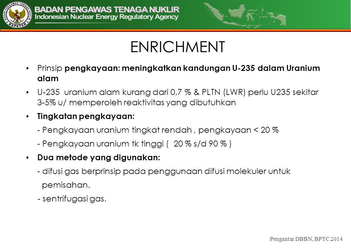 ENRICHMENT Prinsip pengkayaan: meningkatkan kandungan U-235 dalam Uranium alam.