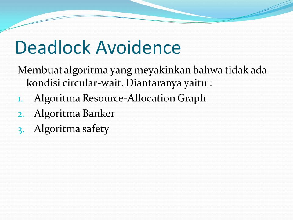 Deadlock Avoidence Membuat algoritma yang meyakinkan bahwa tidak ada kondisi circular-wait. Diantaranya yaitu :