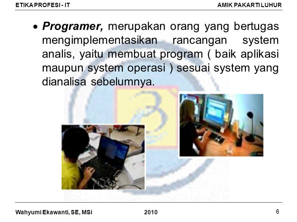 Programer, merupakan orang yang bertugas mengimplementasikan rancangan system analis, yaitu membuat program ( baik aplikasi maupun system operasi ) sesuai system yang dianalisa sebelumnya.