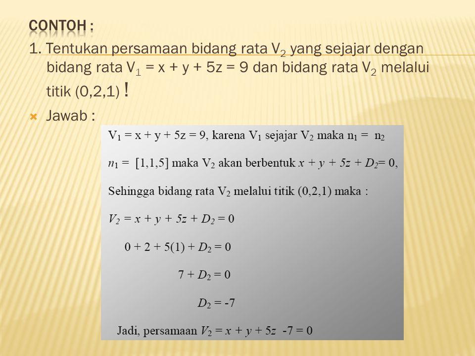 Contoh : 1. Tentukan persamaan bidang rata V2 yang sejajar dengan bidang rata V1 = x + y + 5z = 9 dan bidang rata V2 melalui titik (0,2,1) !