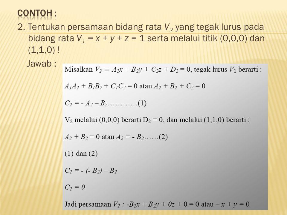 Contoh : 2. Tentukan persamaan bidang rata V2 yang tegak lurus pada bidang rata V1 = x + y + z = 1 serta melalui titik (0,0,0) dan (1,1,0) !
