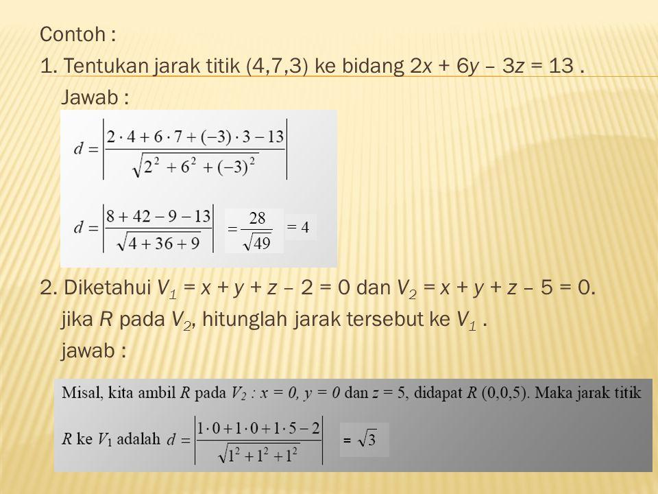 Contoh : 1. Tentukan jarak titik (4,7,3) ke bidang 2x + 6y – 3z = 13 . Jawab : 2. Diketahui V1 = x + y + z – 2 = 0 dan V2 = x + y + z – 5 = 0.
