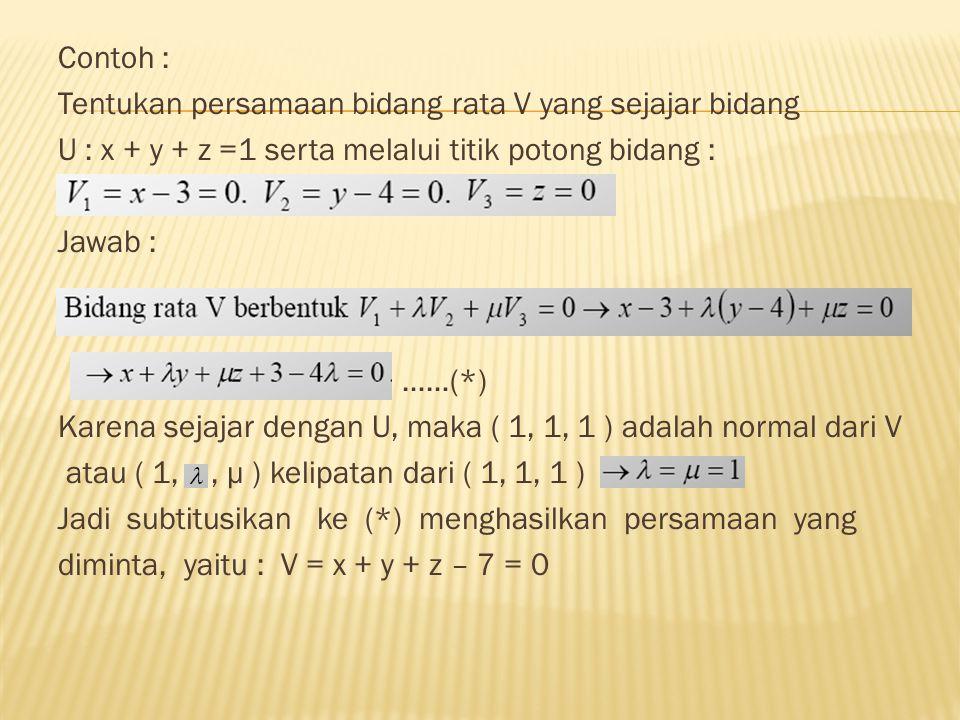 Contoh : Tentukan persamaan bidang rata V yang sejajar bidang. U : x + y + z =1 serta melalui titik potong bidang :