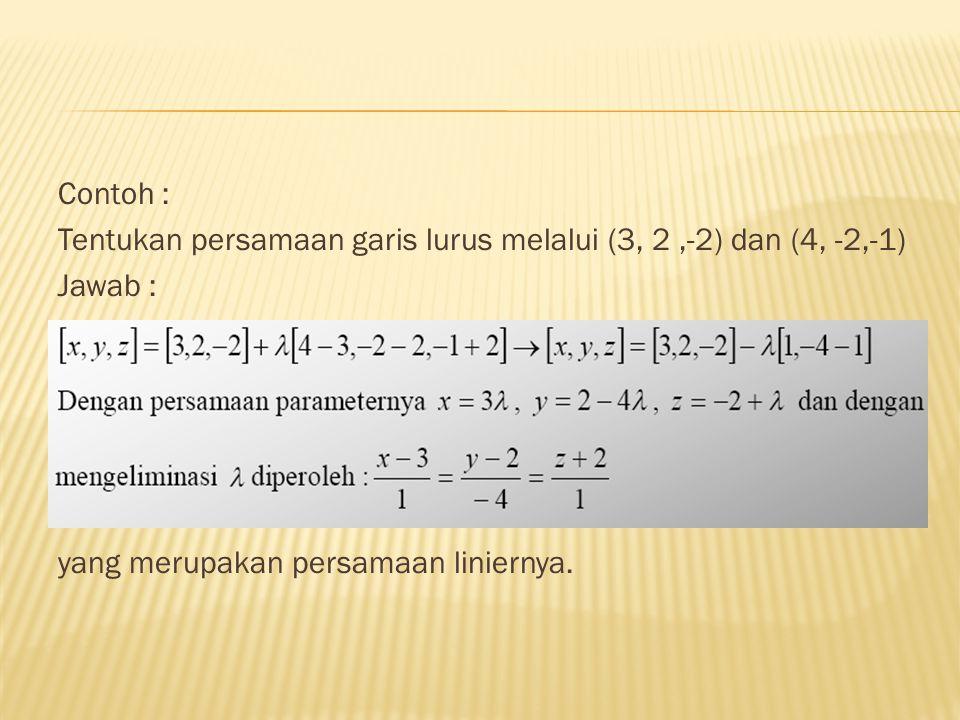 Contoh : Tentukan persamaan garis lurus melalui (3, 2 ,-2) dan (4, -2,-1) Jawab : yang merupakan persamaan liniernya.