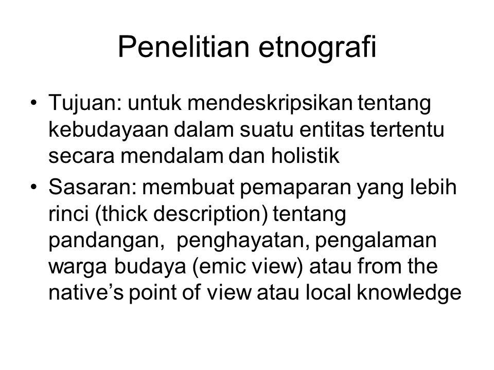 Penelitian etnografi Tujuan: untuk mendeskripsikan tentang kebudayaan dalam suatu entitas tertentu secara mendalam dan holistik.
