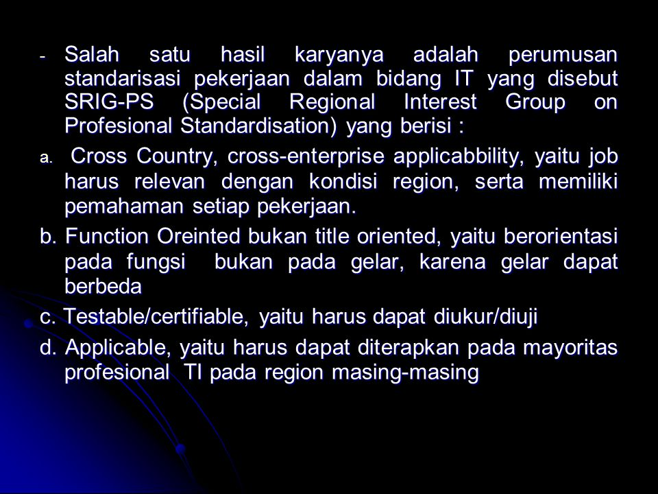 Salah satu hasil karyanya adalah perumusan standarisasi pekerjaan dalam bidang IT yang disebut SRIG-PS (Special Regional Interest Group on Profesional Standardisation) yang berisi :