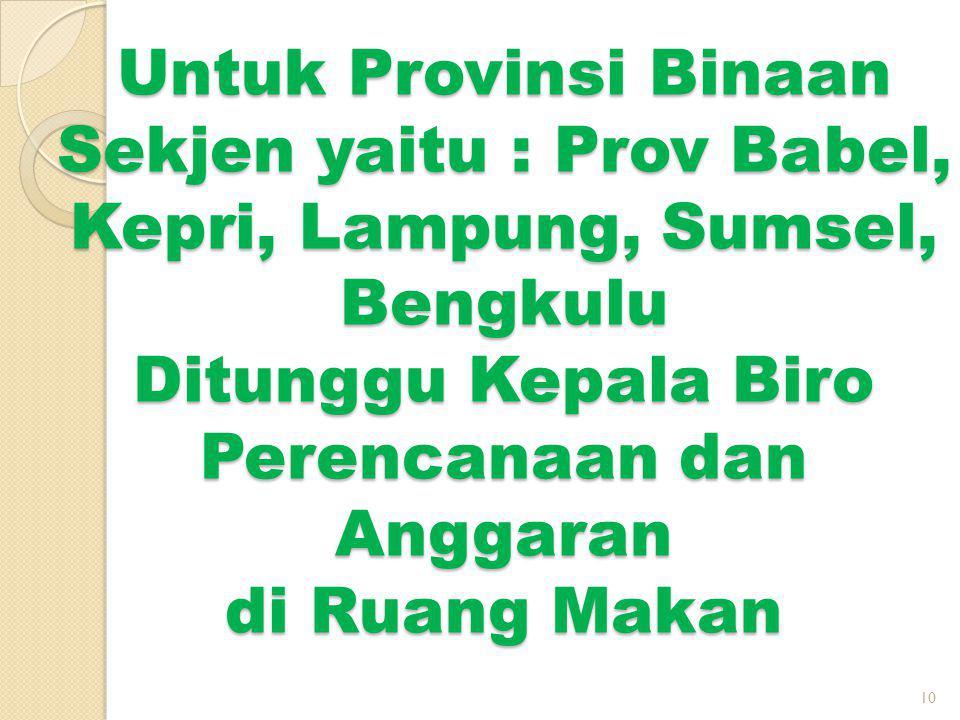 Untuk Provinsi Binaan Sekjen yaitu : Prov Babel, Kepri, Lampung, Sumsel, Bengkulu Ditunggu Kepala Biro Perencanaan dan Anggaran di Ruang Makan