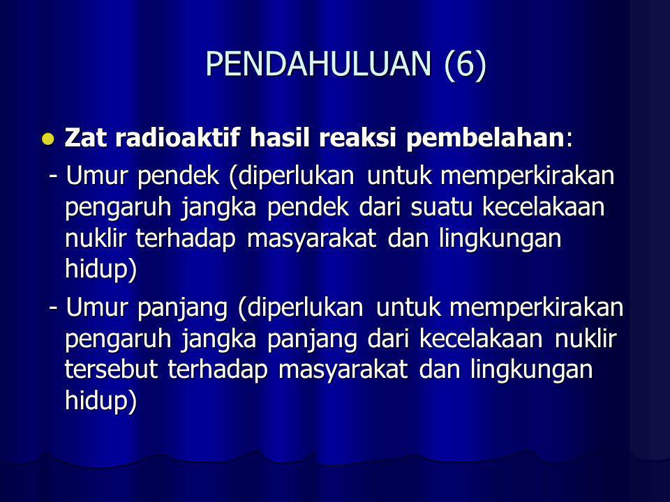 PENDAHULUAN (6) Zat radioaktif hasil reaksi pembelahan: