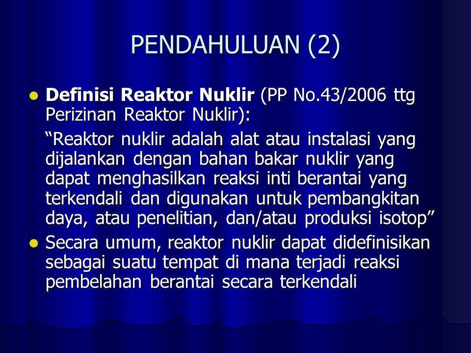 PENDAHULUAN (2) Definisi Reaktor Nuklir (PP No.43/2006 ttg Perizinan Reaktor Nuklir):