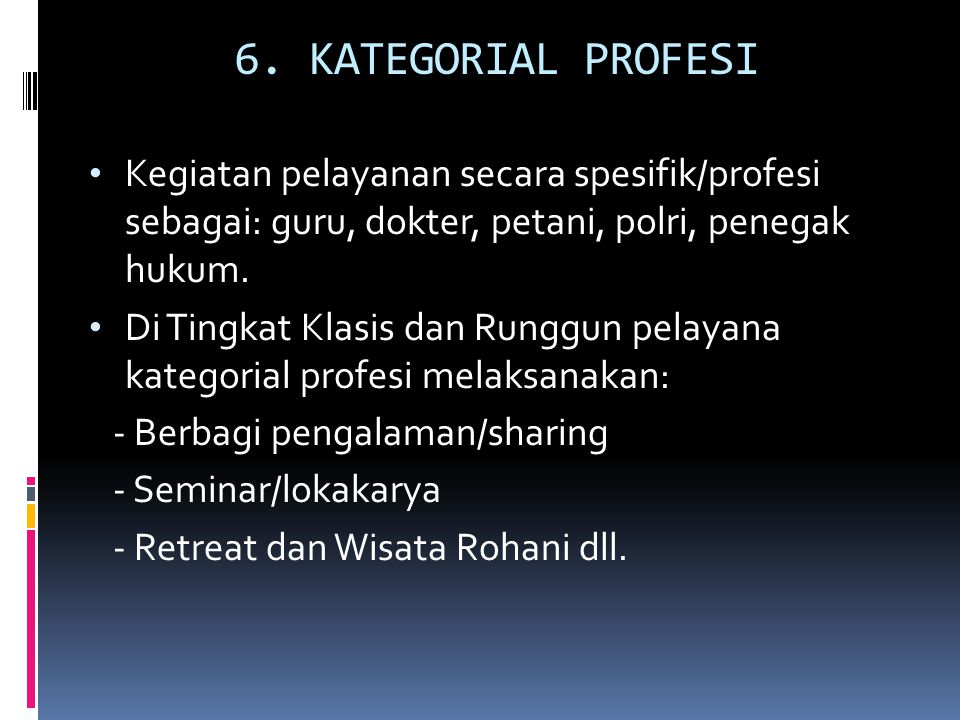 6. KATEGORIAL PROFESI Kegiatan pelayanan secara spesifik/profesi sebagai: guru, dokter, petani, polri, penegak hukum.