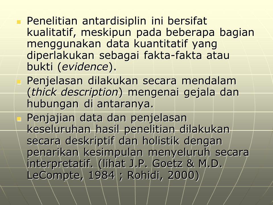 Penelitian antardisiplin ini bersifat kualitatif, meskipun pada beberapa bagian menggunakan data kuantitatif yang diperlakukan sebagai fakta-fakta atau bukti (evidence).