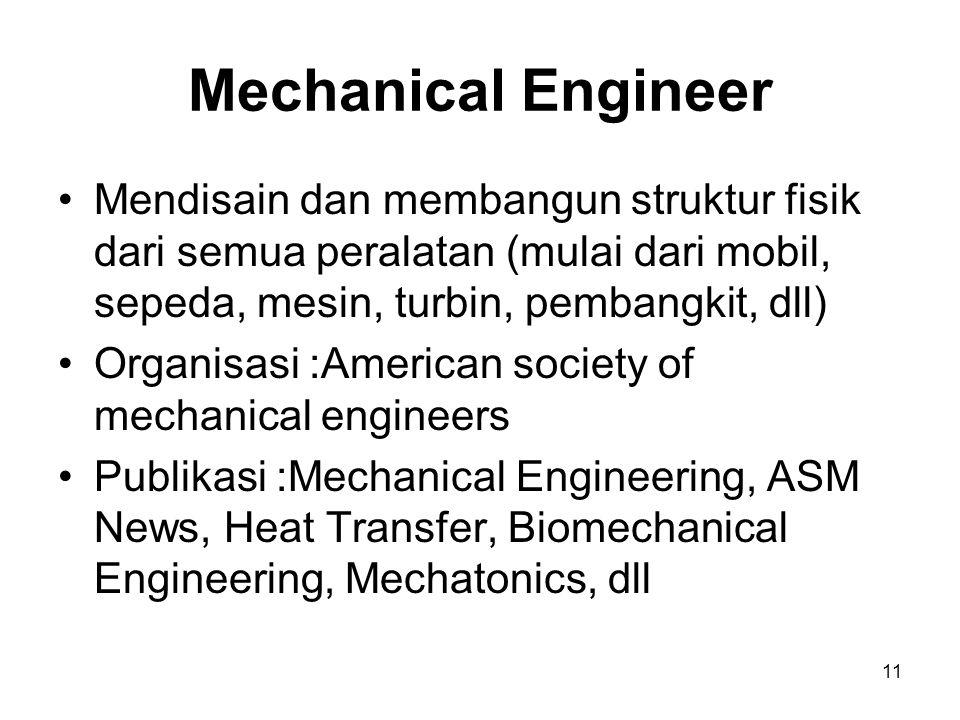 Mechanical Engineer Mendisain dan membangun struktur fisik dari semua peralatan (mulai dari mobil, sepeda, mesin, turbin, pembangkit, dll)