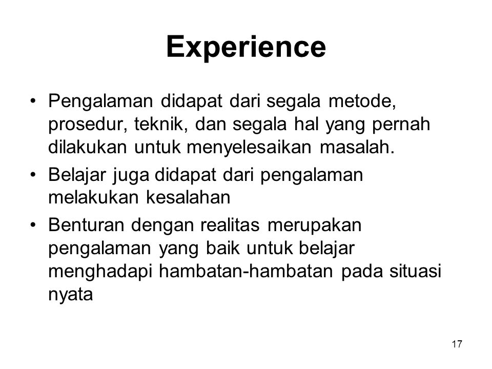 Experience Pengalaman didapat dari segala metode, prosedur, teknik, dan segala hal yang pernah dilakukan untuk menyelesaikan masalah.