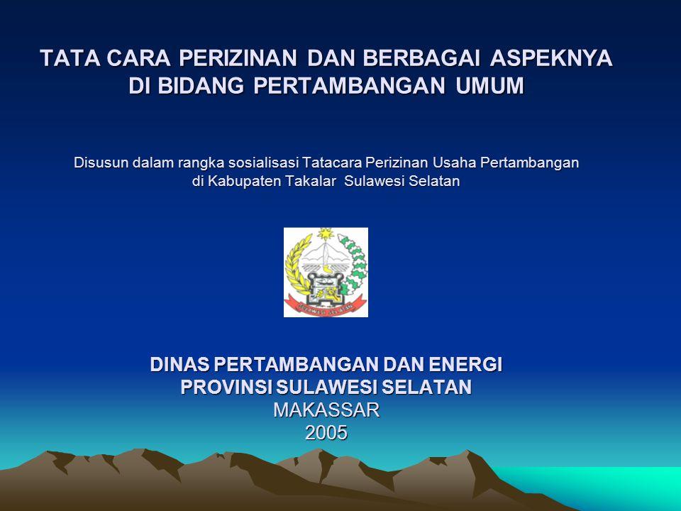 TATA CARA PERIZINAN DAN BERBAGAI ASPEKNYA DI BIDANG PERTAMBANGAN UMUM Disusun dalam rangka sosialisasi Tatacara Perizinan Usaha Pertambangan di Kabupaten Takalar Sulawesi Selatan DINAS PERTAMBANGAN DAN ENERGI PROVINSI SULAWESI SELATAN MAKASSAR 2005