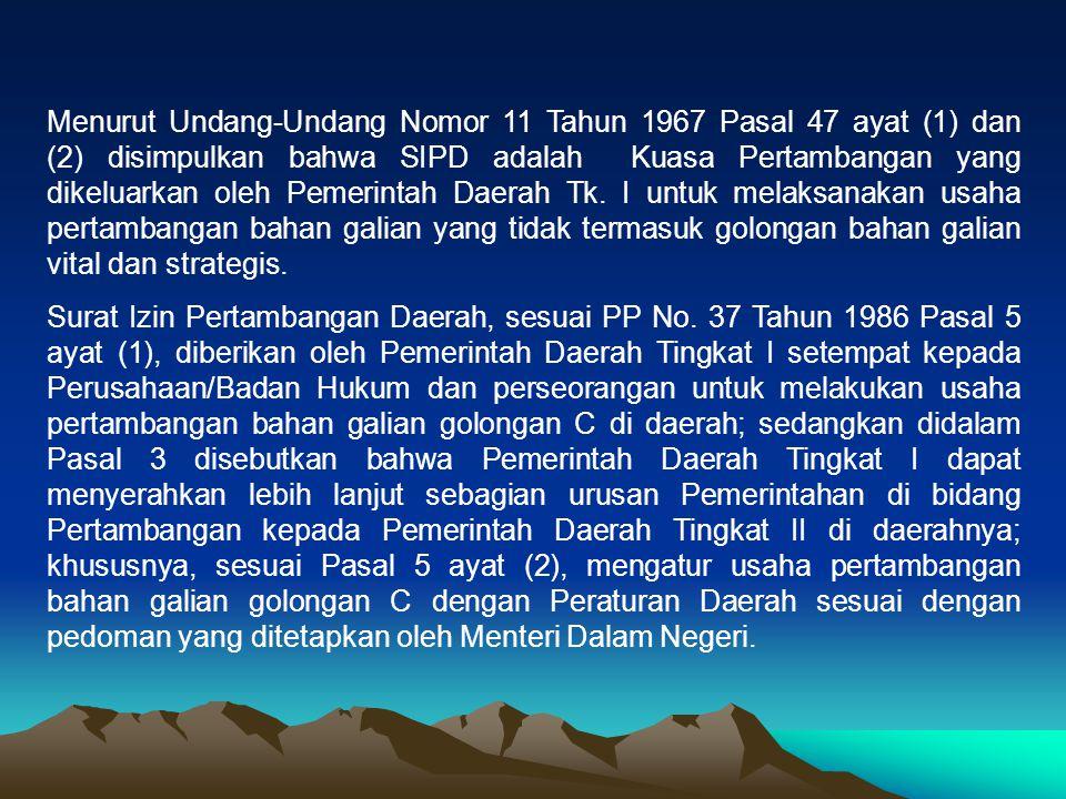 Menurut Undang-Undang Nomor 11 Tahun 1967 Pasal 47 ayat (1) dan (2) disimpulkan bahwa SIPD adalah Kuasa Pertambangan yang dikeluarkan oleh Pemerintah Daerah Tk. I untuk melaksanakan usaha pertambangan bahan galian yang tidak termasuk golongan bahan galian vital dan strategis.