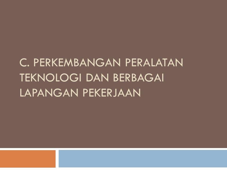 C. Perkembangan Peralatan Teknologi dan Berbagai lapangan Pekerjaan