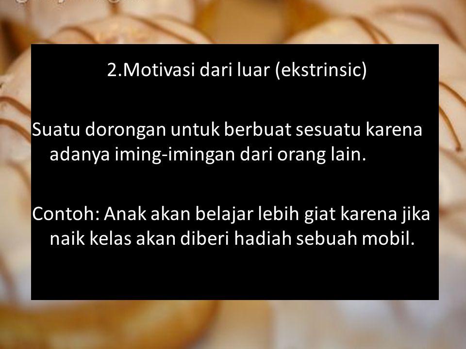 2.Motivasi dari luar (ekstrinsic) Suatu dorongan untuk berbuat sesuatu karena adanya iming-imingan dari orang lain.