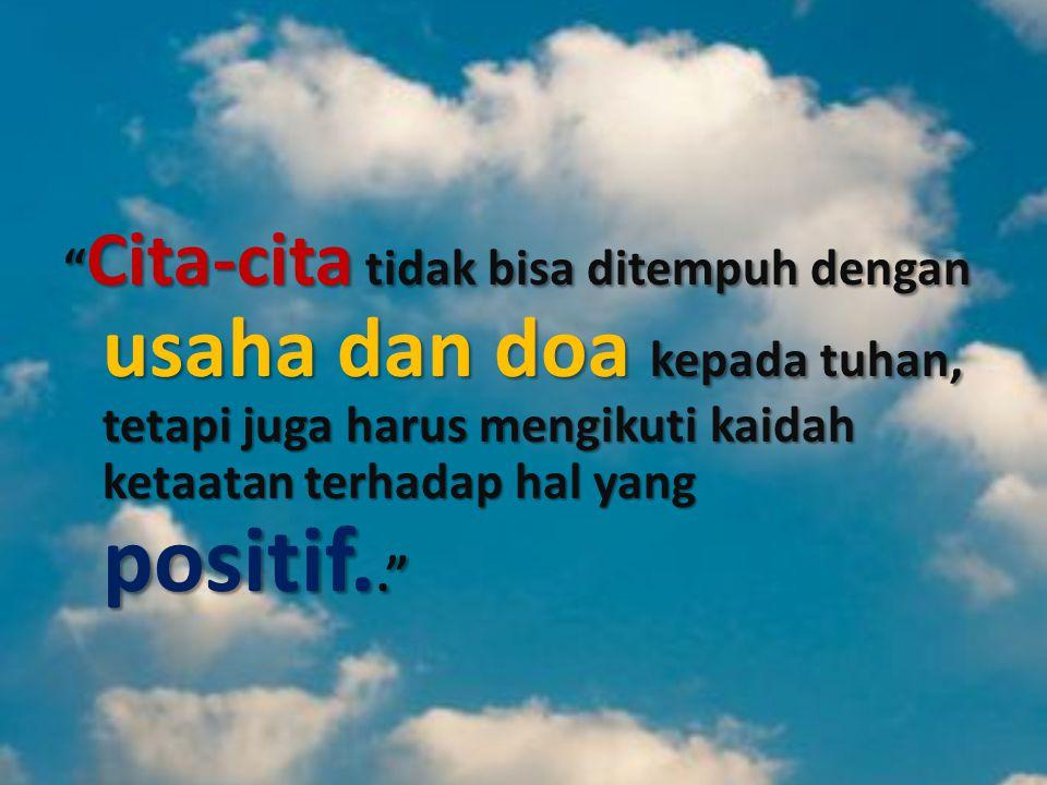 Cita-cita tidak bisa ditempuh dengan usaha dan doa kepada tuhan, tetapi juga harus mengikuti kaidah ketaatan terhadap hal yang positif..