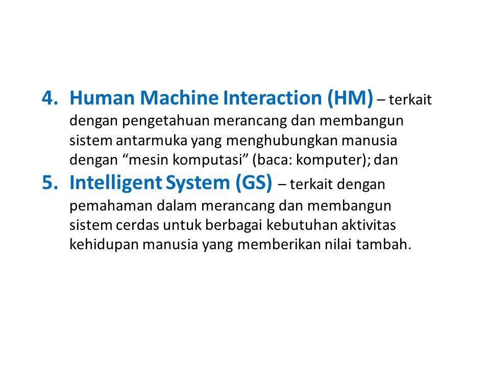 Human Machine Interaction (HM) – terkait dengan pengetahuan merancang dan membangun sistem antarmuka yang menghubungkan manusia dengan mesin komputasi (baca: komputer); dan