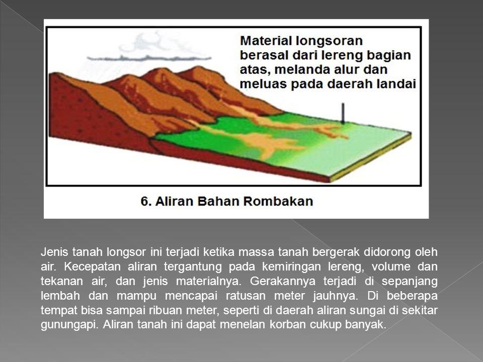Jenis tanah longsor ini terjadi ketika massa tanah bergerak didorong oleh air.