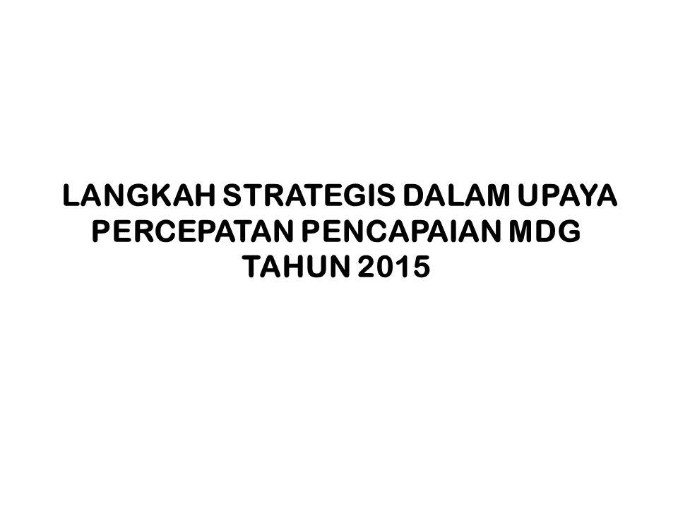 LANGKAH STRATEGIS DALAM UPAYA PERCEPATAN PENCAPAIAN MDG TAHUN 2015