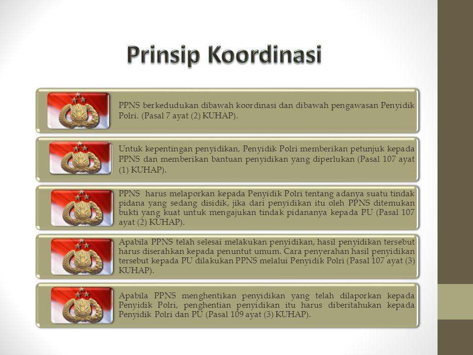 Prinsip Koordinasi PPNS berkedudukan dibawah koordinasi dan dibawah pengawasan Penyidik Polri. (Pasal 7 ayat (2) KUHAP).