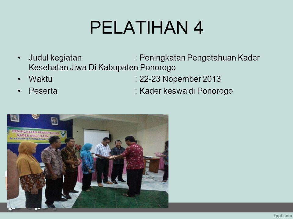 PELATIHAN 4 Judul kegiatan : Peningkatan Pengetahuan Kader Kesehatan Jiwa Di Kabupaten Ponorogo. Waktu : 22-23 Nopember 2013.