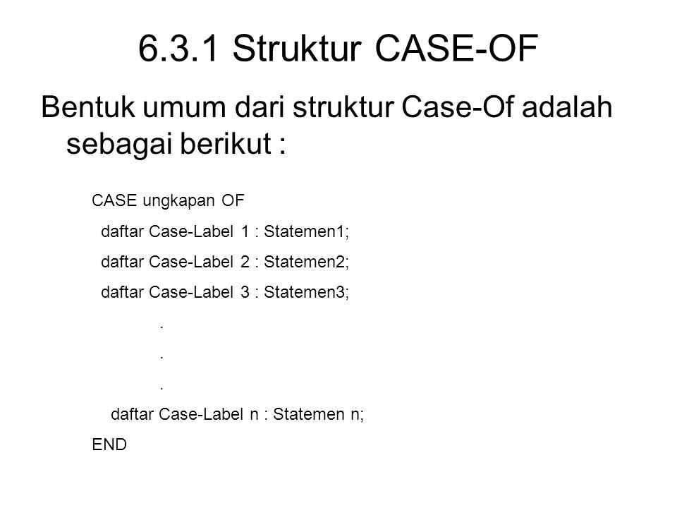 6.3.1 Struktur CASE-OF Bentuk umum dari struktur Case-Of adalah sebagai berikut : CASE ungkapan OF.