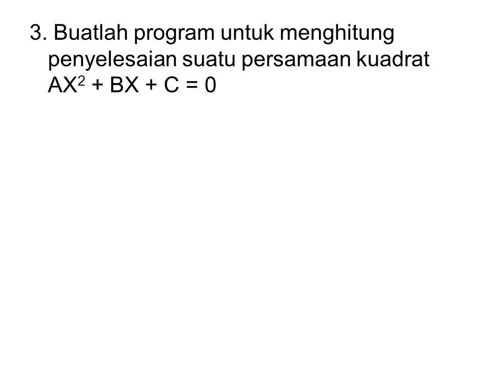 3. Buatlah program untuk menghitung penyelesaian suatu persamaan kuadrat AX2 + BX + C = 0