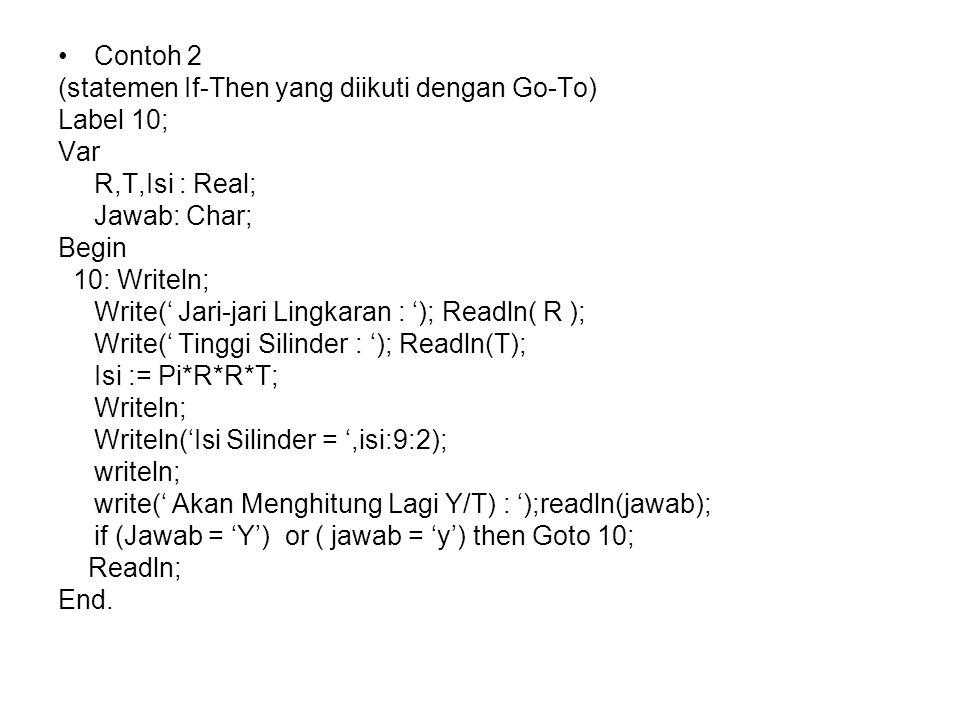 Contoh 2 (statemen If-Then yang diikuti dengan Go-To) Label 10; Var. R,T,Isi : Real; Jawab: Char;