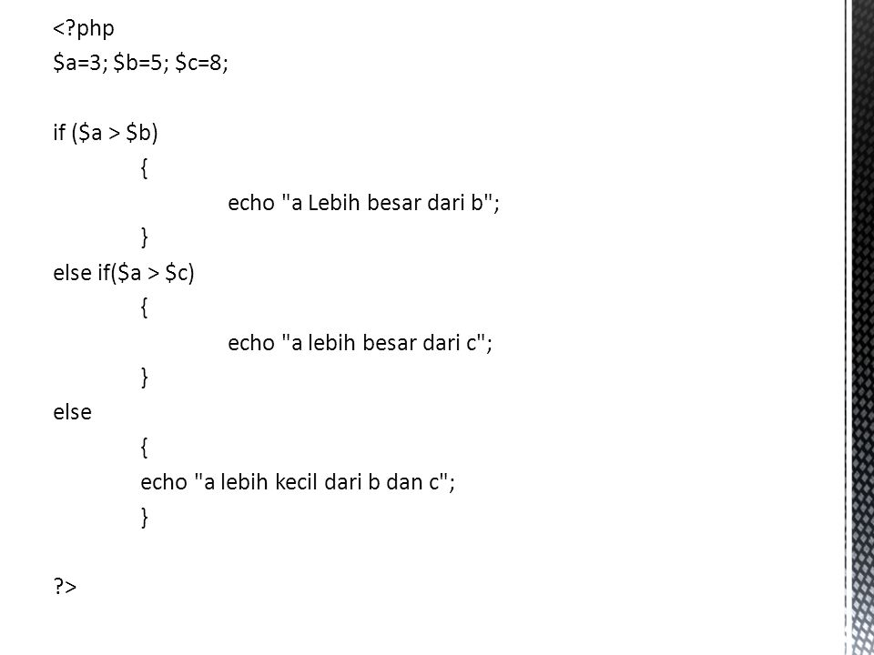 < php $a=3; $b=5; $c=8; if ($a > $b) { echo a Lebih besar dari b ; } else if($a > $c) echo a lebih besar dari c ; else echo a lebih kecil dari b dan c ; >