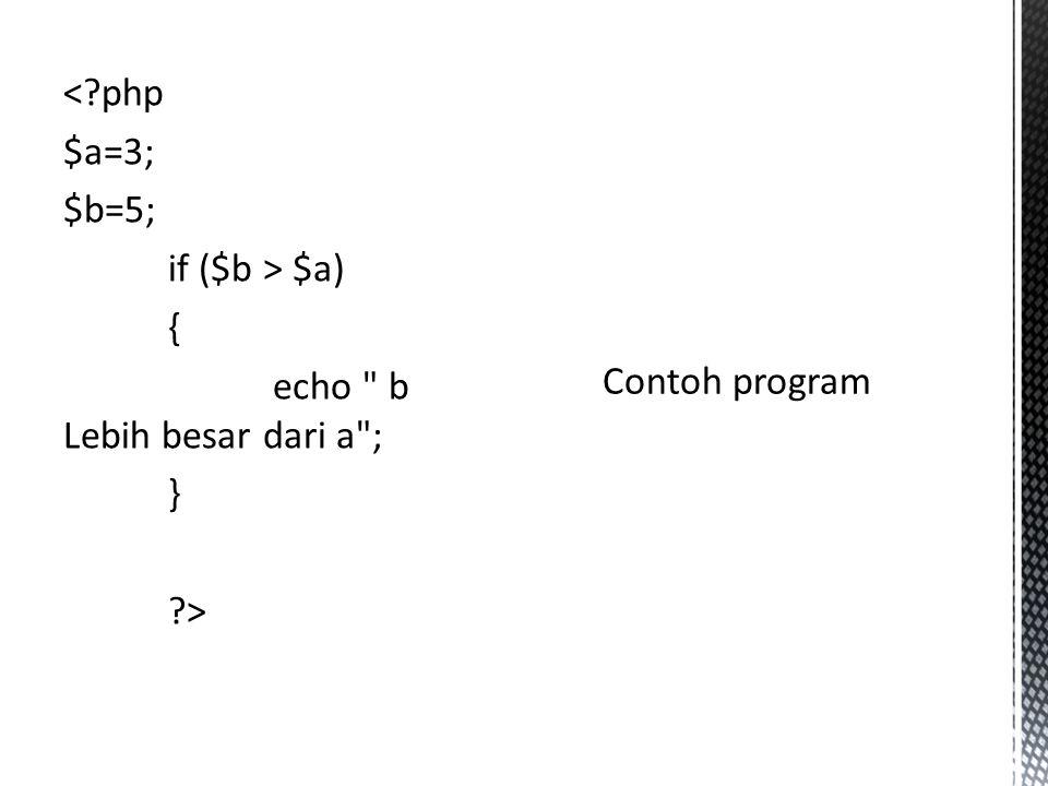 < php $a=3; $b=5; if ($b > $a) { echo b Lebih besar dari a ; } > Contoh program